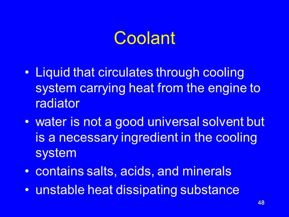 Coolant Liquid that circulates through cooling system carrying heat from the engine to radiator water is not a good universal solvent but is a necessary ingredient in the cooling system contains salts, acids, and minerals unstable heat dissipating substance 48