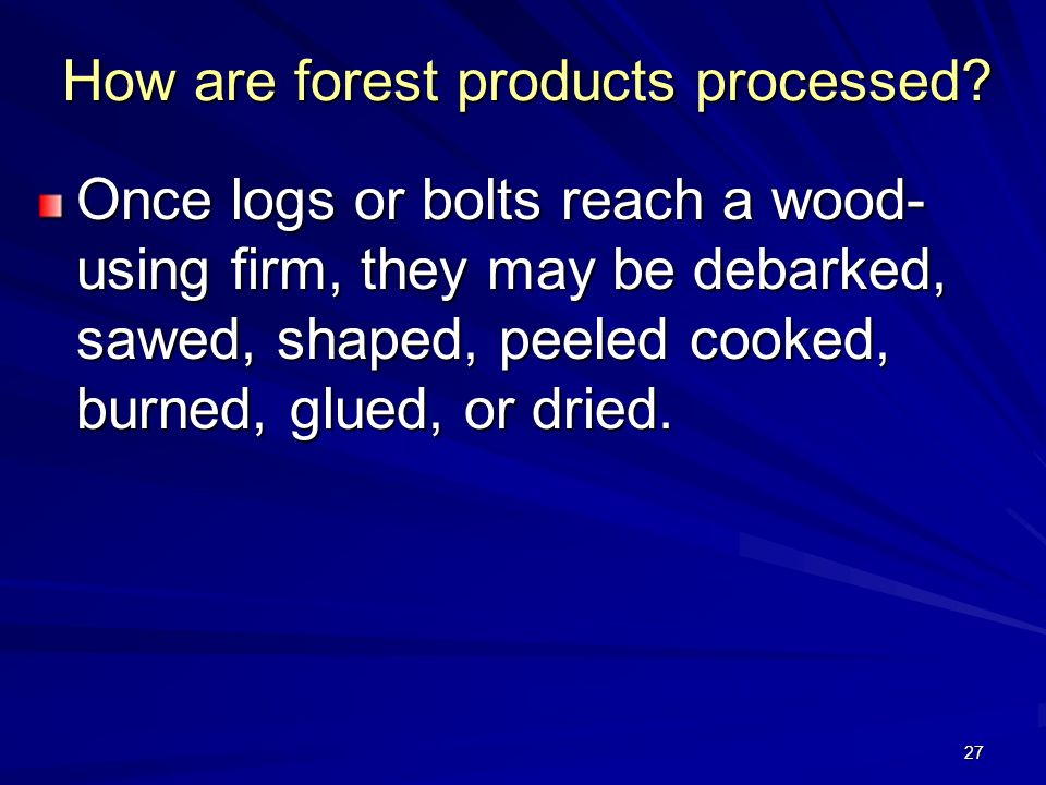 27 How are forest products processed.