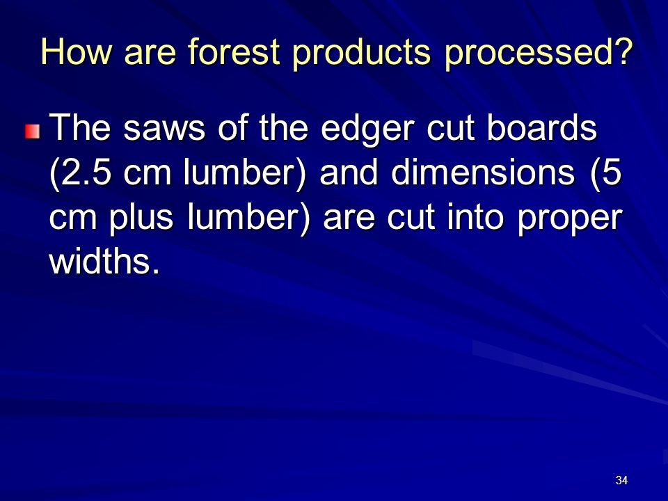 34 How are forest products processed.