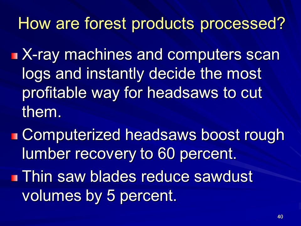 40 How are forest products processed.