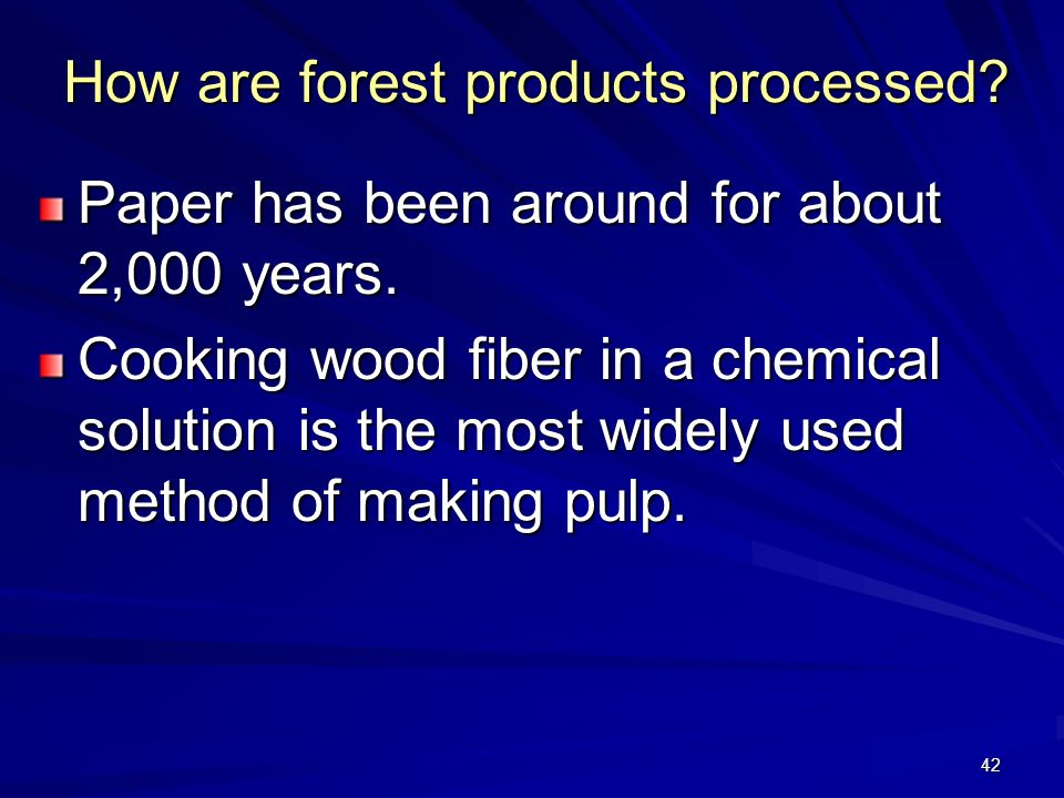 42 How are forest products processed.Paper has been around for about 2,000 years.