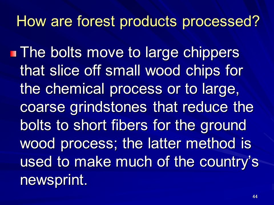 44 How are forest products processed.