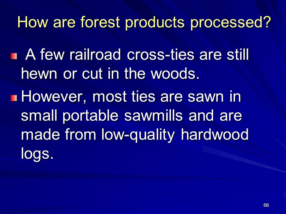 66 How are forest products processed.A few railroad cross-ties are still hewn or cut in the woods.