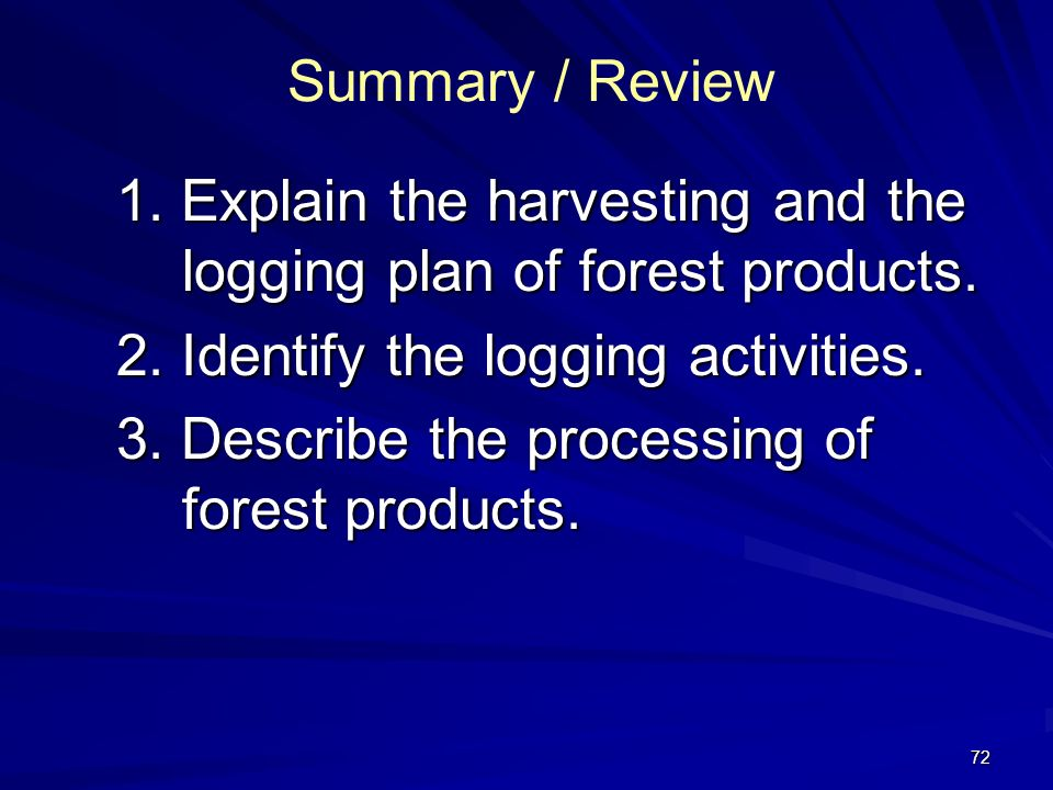 72 Summary / Review 1.Explain the harvesting and the logging plan of forest products.