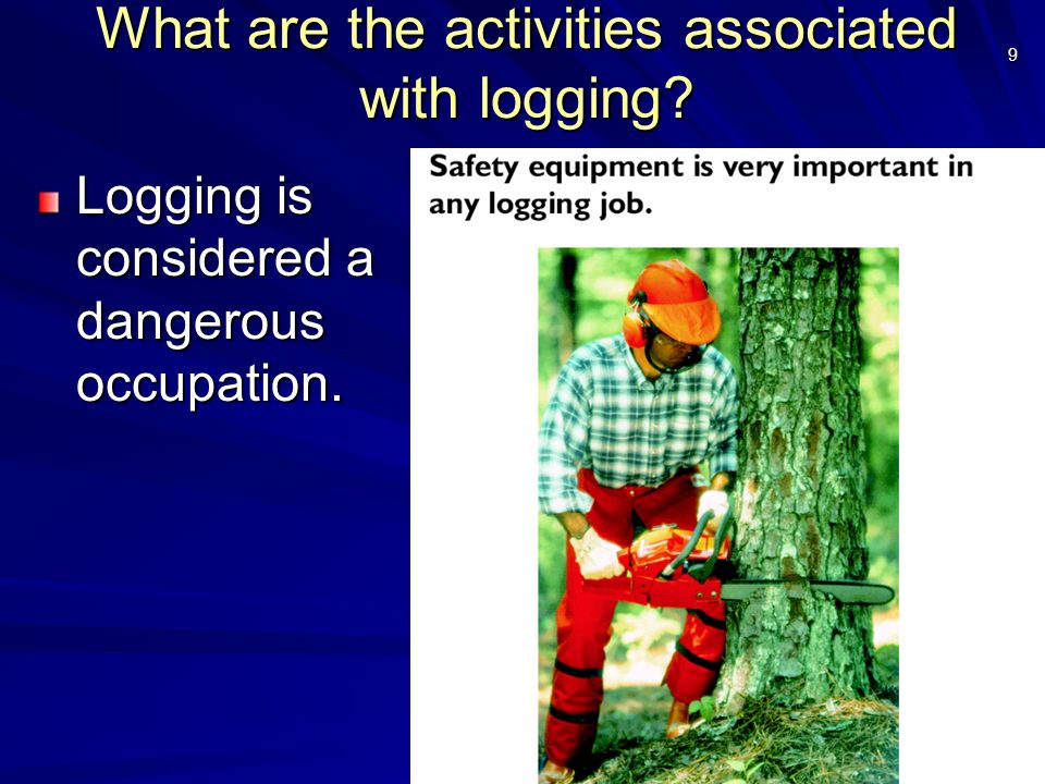 9 What are the activities associated with logging? Logging is considered a dangerous occupation.