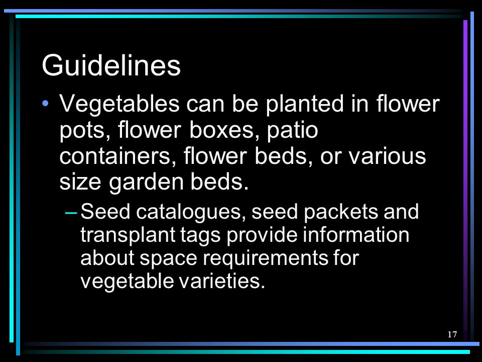 17 Guidelines Vegetables can be planted in flower pots, flower boxes, patio containers, flower beds, or various size garden beds. –Seed catalogues, se