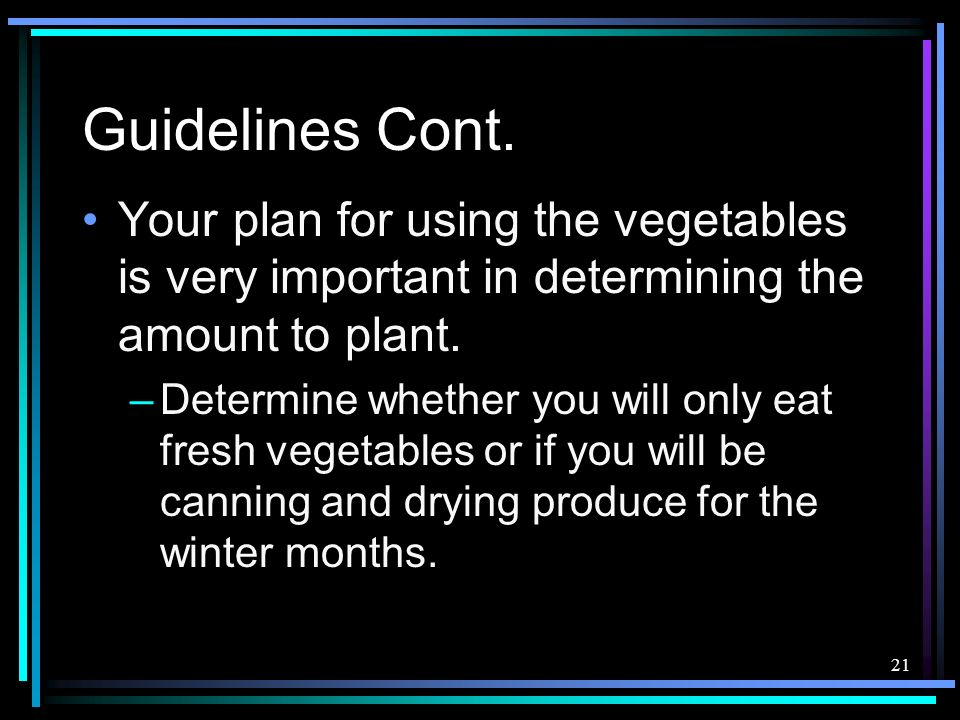 21 Guidelines Cont. Your plan for using the vegetables is very important in determining the amount to plant. –Determine whether you will only eat fres