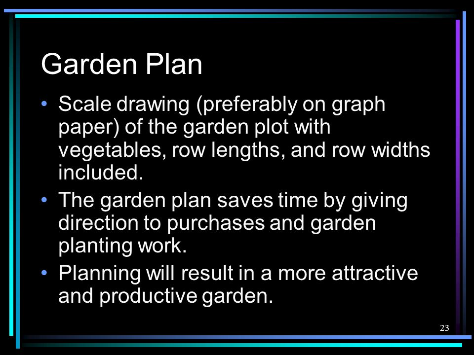 23 Garden Plan Scale drawing (preferably on graph paper) of the garden plot with vegetables, row lengths, and row widths included. The garden plan sav
