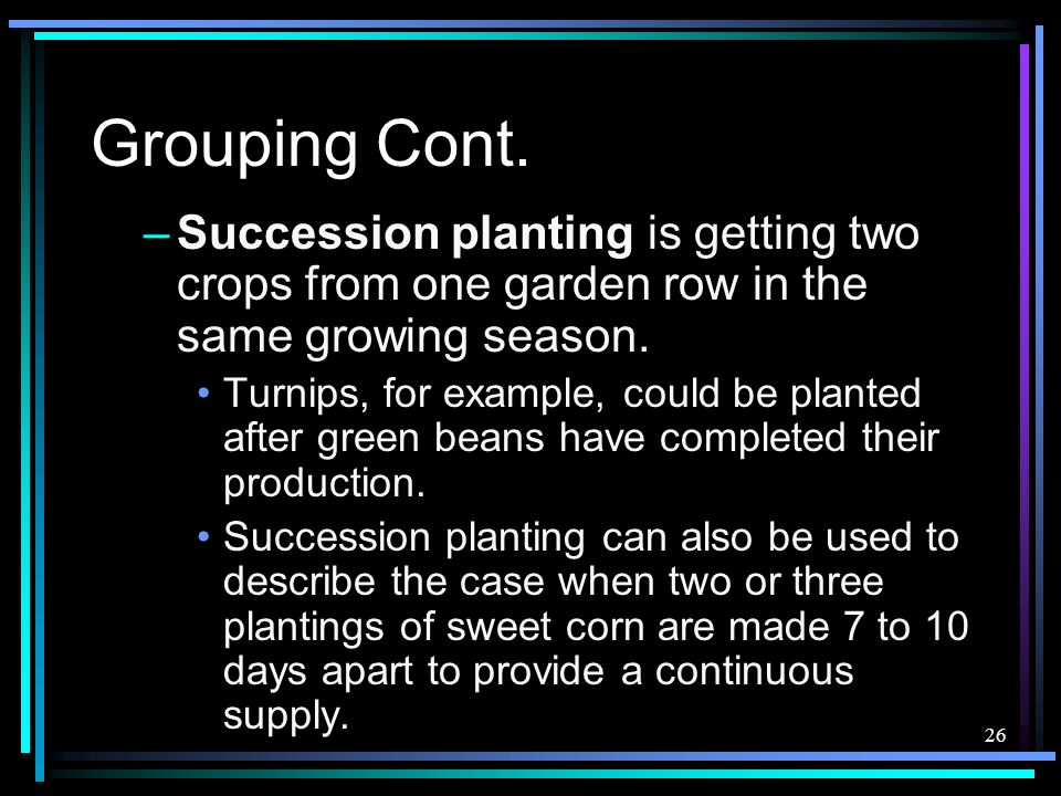 26 Grouping Cont. –Succession planting is getting two crops from one garden row in the same growing season. Turnips, for example, could be planted aft