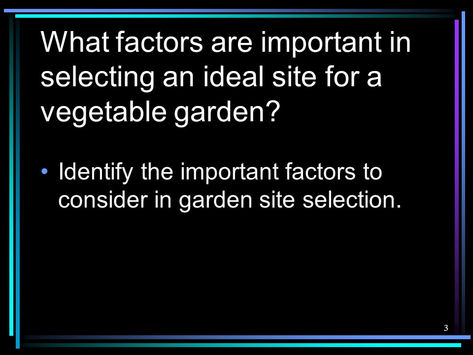 3 What factors are important in selecting an ideal site for a vegetable garden? Identify the important factors to consider in garden site selection.