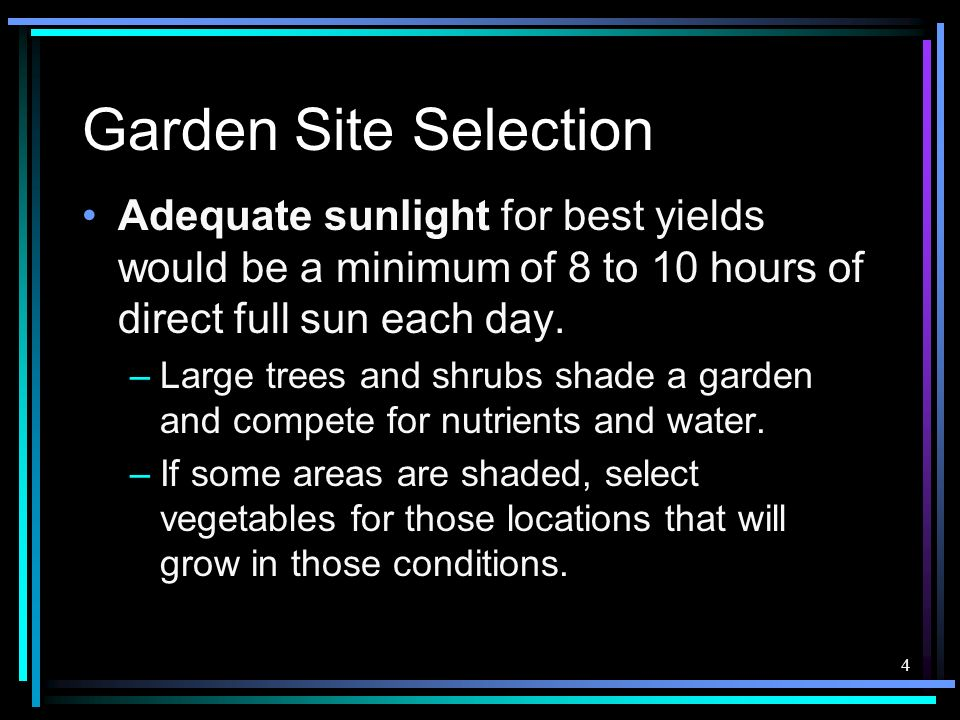 4 Garden Site Selection Adequate sunlight for best yields would be a minimum of 8 to 10 hours of direct full sun each day. –Large trees and shrubs sha
