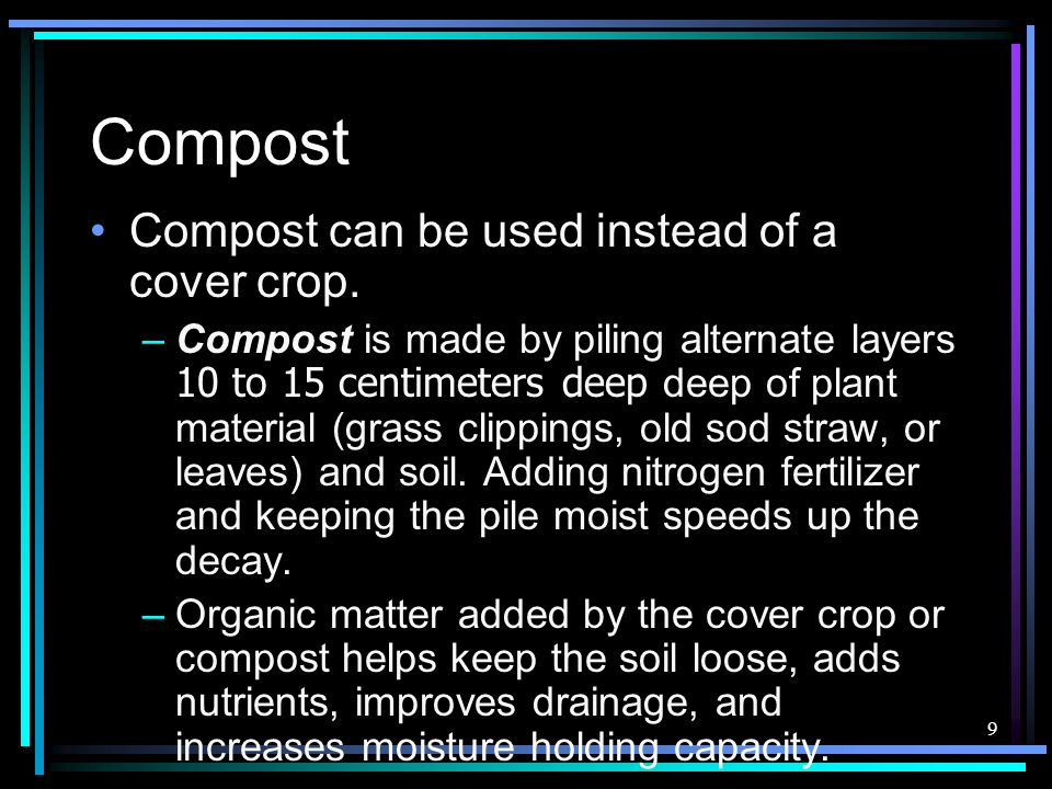 9 Compost Compost can be used instead of a cover crop. –Compost is made by piling alternate layers 10 to 15 centimeters deep deep of plant material (g