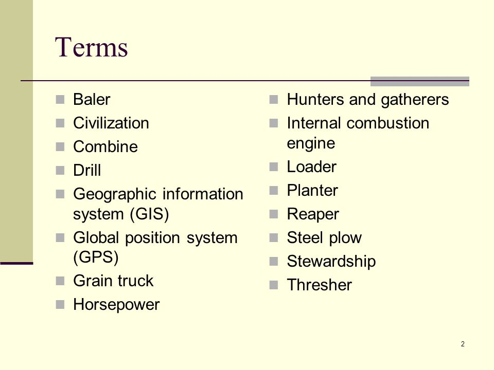 2 Terms Baler Civilization Combine Drill Geographic information system (GIS) Global position system (GPS) Grain truck Horsepower Hunters and gatherers Internal combustion engine Loader Planter Reaper Steel plow Stewardship Thresher