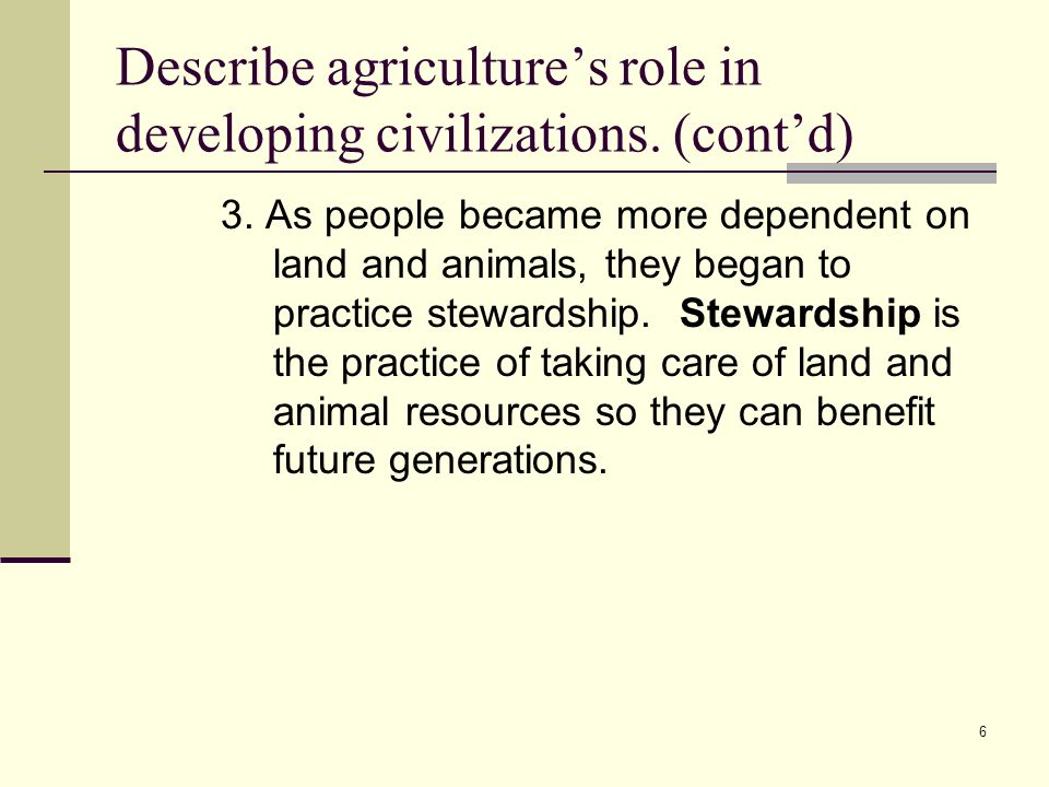 6 Describe agricultures role in developing civilizations.