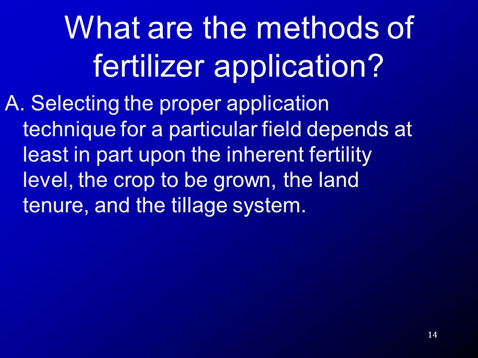 14 A. Selecting the proper application technique for a particular field depends at least in part upon the inherent fertility level, the crop to be gro