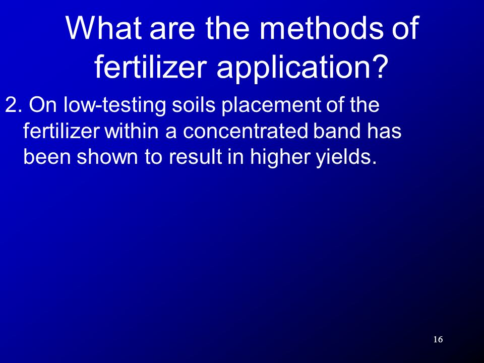 16 2. On low-testing soils placement of the fertilizer within a concentrated band has been shown to result in higher yields. What are the methods of f