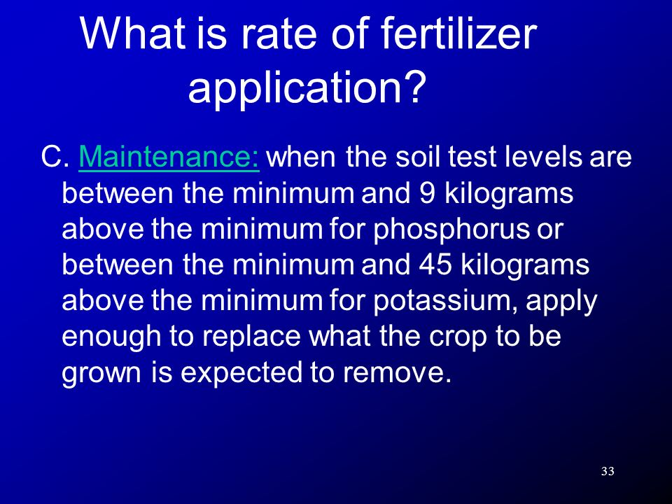 33 C. Maintenance: when the soil test levels are between the minimum and 9 kilograms above the minimum for phosphorus or between the minimum and 45 ki