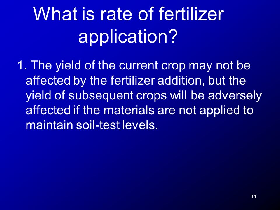 34 1. The yield of the current crop may not be affected by the fertilizer addition, but the yield of subsequent crops will be adversely affected if th