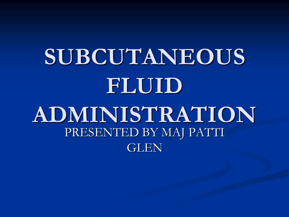 SUBCUTANEOUS FLUID ADMINISTRATION PRESENTED BY MAJ PATTI GLEN