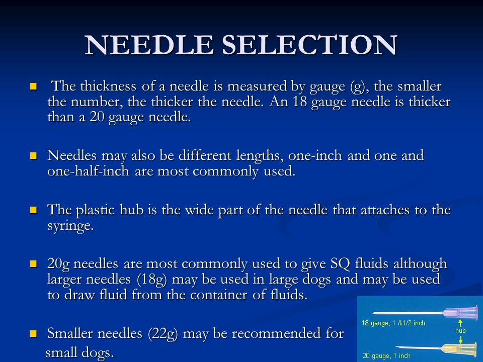 NEEDLE SELECTION The thickness of a needle is measured by gauge (g), the smaller the number, the thicker the needle. An 18 gauge needle is thicker tha