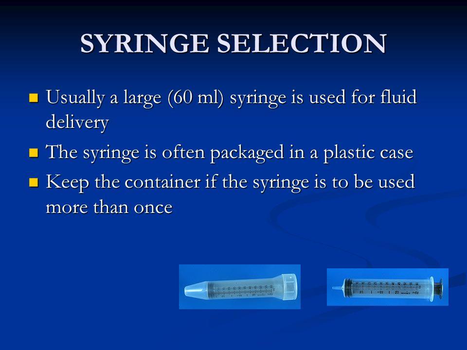 SYRINGE SELECTION Usually a large (60 ml) syringe is used for fluid delivery Usually a large (60 ml) syringe is used for fluid delivery The syringe is