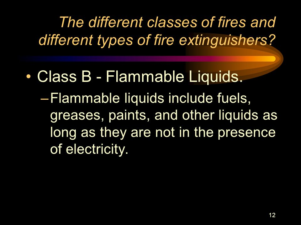 12 The different classes of fires and different types of fire extinguishers? Class B - Flammable Liquids. –Flammable liquids include fuels, greases, p