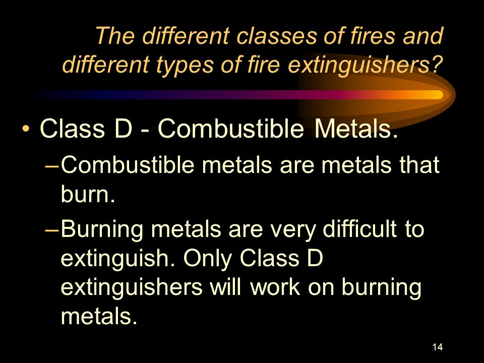 14 The different classes of fires and different types of fire extinguishers? Class D - Combustible Metals. –Combustible metals are metals that burn. –