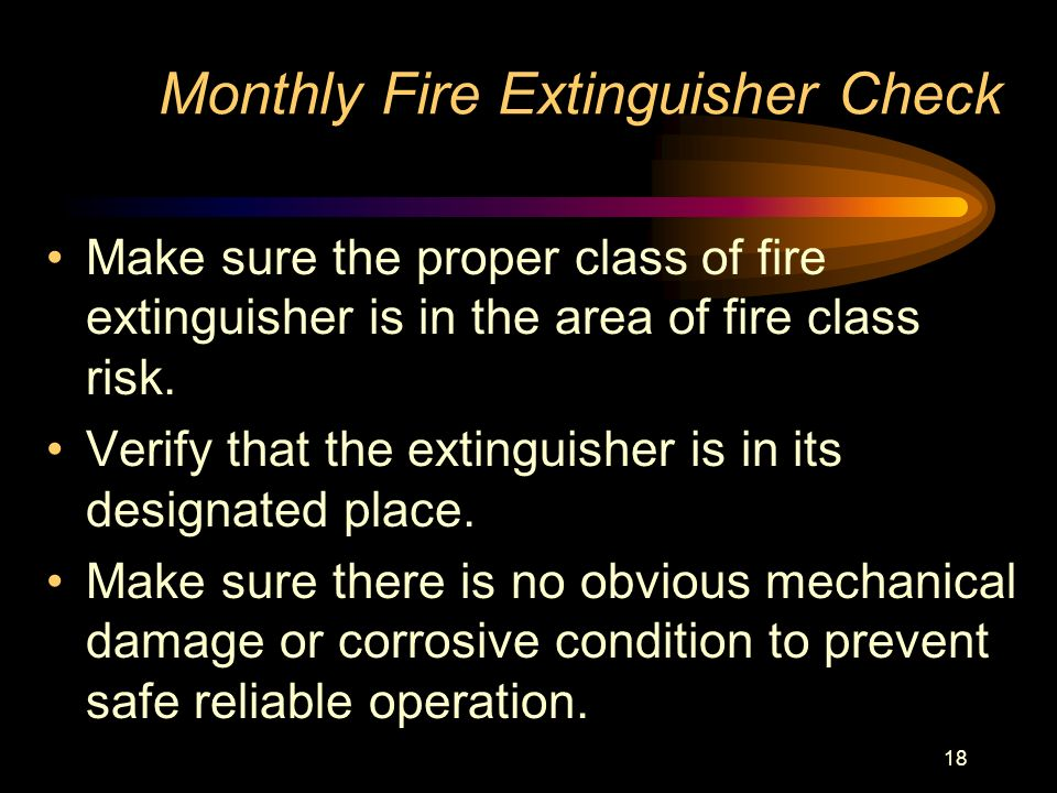 18 Monthly Fire Extinguisher Check Make sure the proper class of fire extinguisher is in the area of fire class risk. Verify that the extinguisher is