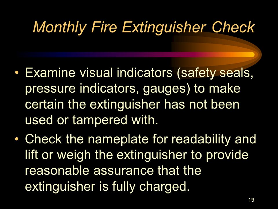 19 Monthly Fire Extinguisher Check Examine visual indicators (safety seals, pressure indicators, gauges) to make certain the extinguisher has not been