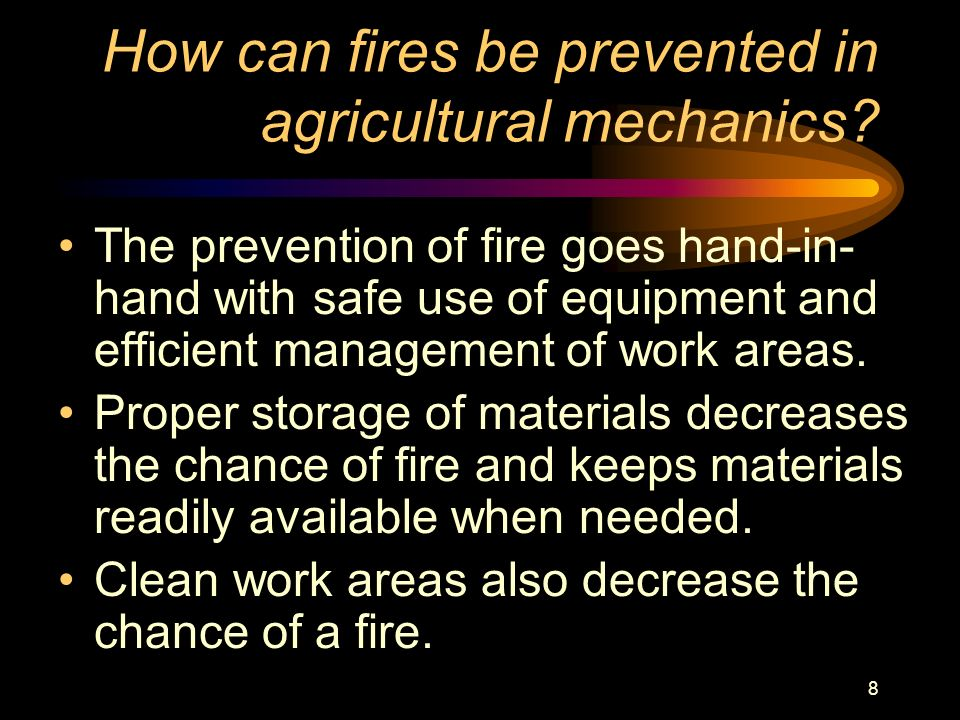 8 How can fires be prevented in agricultural mechanics? The prevention of fire goes hand-in- hand with safe use of equipment and efficient management