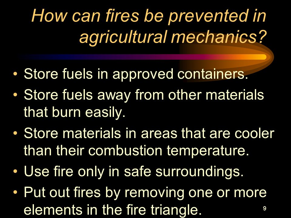 9 How can fires be prevented in agricultural mechanics? Store fuels in approved containers. Store fuels away from other materials that burn easily. St