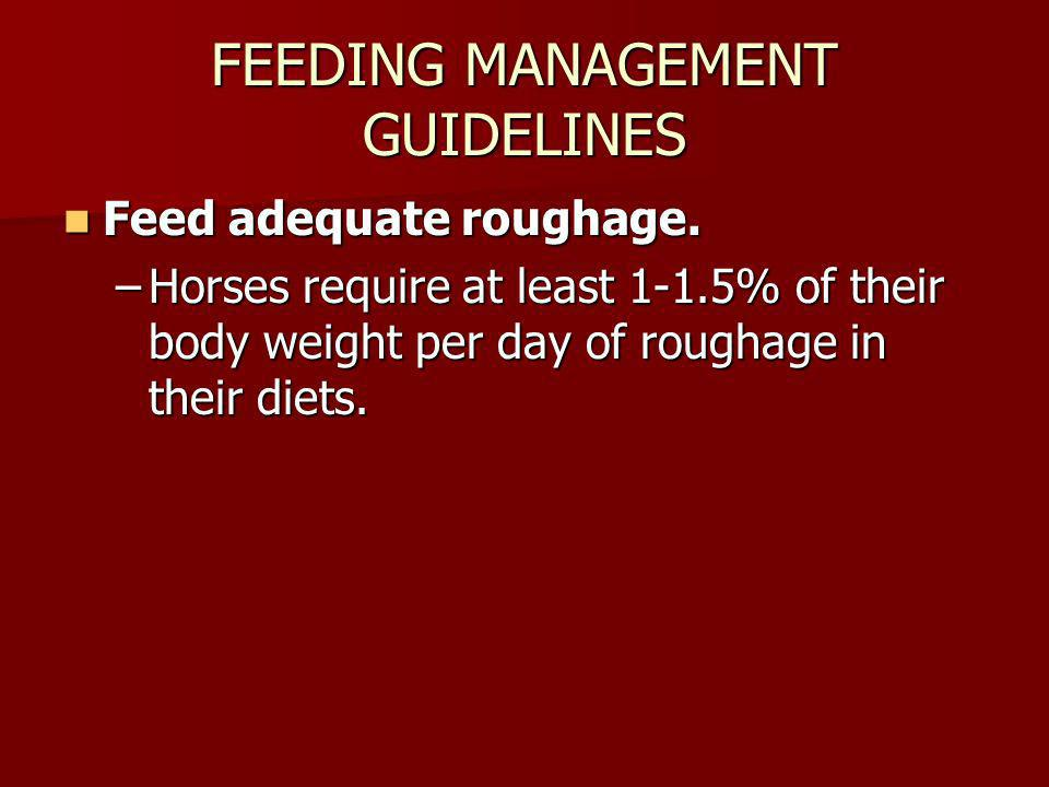 FEEDING MANAGEMENT GUIDELINES Feed adequate roughage. Feed adequate roughage. –Horses require at least 1-1.5% of their body weight per day of roughage