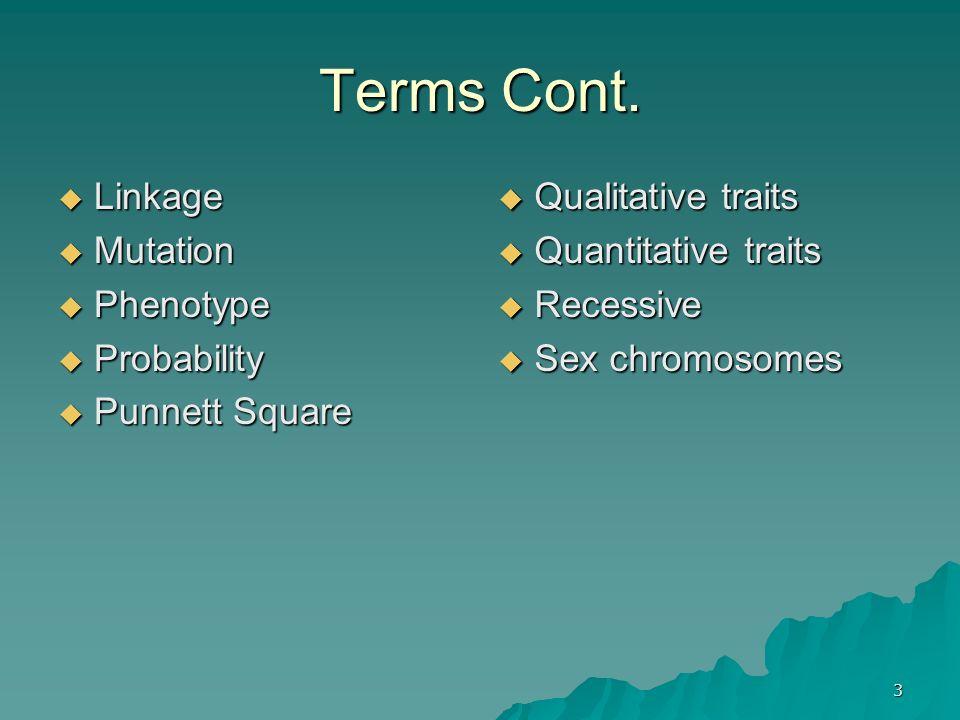 3 Terms Cont. Linkage Linkage Mutation Mutation Phenotype Phenotype Probability Probability Punnett Square Punnett Square Qualitative traits Qualitati