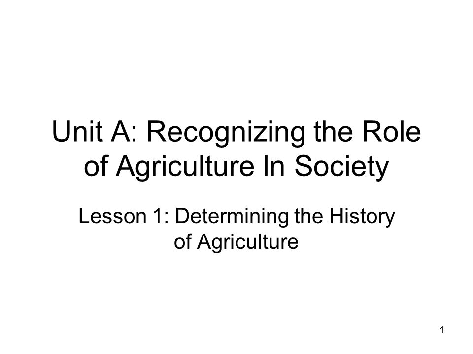 Unit A: Recognizing the Role of Agriculture In Society Lesson 1: Determining the History of Agriculture 1