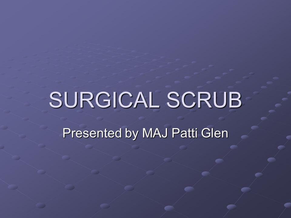 SURGICAL SCRUB Presented by MAJ Patti Glen