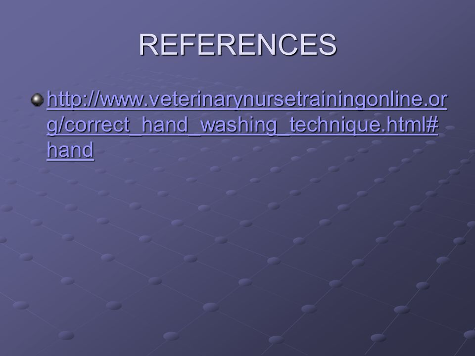 REFERENCES http://www.veterinarynursetrainingonline.or g/correct_hand_washing_technique.html# hand http://www.veterinarynursetrainingonline.or g/corre
