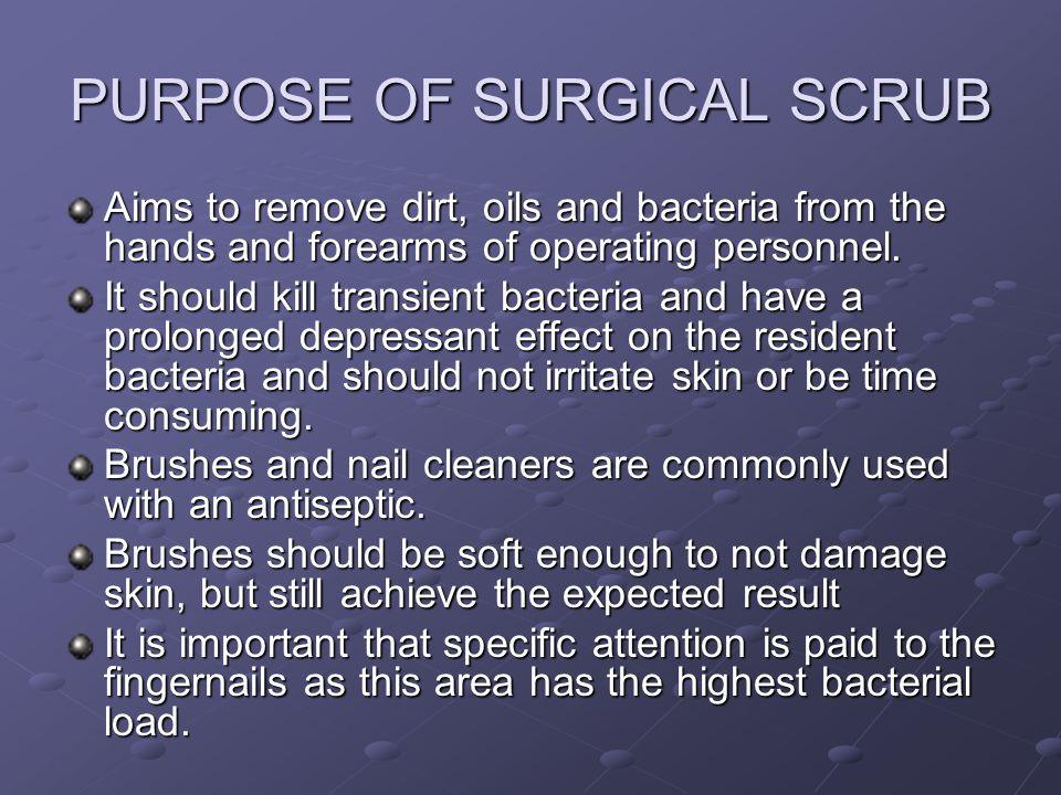 PURPOSE OF SURGICAL SCRUB Aims to remove dirt, oils and bacteria from the hands and forearms of operating personnel. It should kill transient bacteria