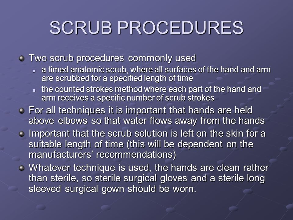 SCRUB PROCEDURES Two scrub procedures commonly used a timed anatomic scrub, where all surfaces of the hand and arm are scrubbed for a specified length of time a timed anatomic scrub, where all surfaces of the hand and arm are scrubbed for a specified length of time the counted strokes method where each part of the hand and arm receives a specific number of scrub strokes the counted strokes method where each part of the hand and arm receives a specific number of scrub strokes For all techniques it is important that hands are held above elbows so that water flows away from the hands Important that the scrub solution is left on the skin for a suitable length of time (this will be dependent on the manufacturers recommendations) Whatever technique is used, the hands are clean rather than sterile, so sterile surgical gloves and a sterile long sleeved surgical gown should be worn.