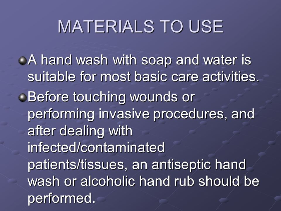 MATERIALS TO USE A hand wash with soap and water is suitable for most basic care activities. Before touching wounds or performing invasive procedures,