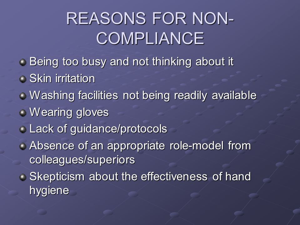 REASONS FOR NON- COMPLIANCE Being too busy and not thinking about it Skin irritation Washing facilities not being readily available Wearing gloves Lack of guidance/protocols Absence of an appropriate role-model from colleagues/superiors Skepticism about the effectiveness of hand hygiene