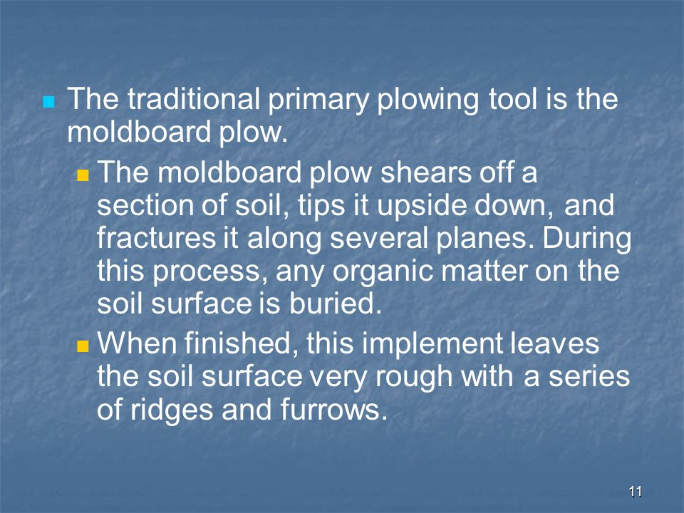 11 The traditional primary plowing tool is the moldboard plow. The moldboard plow shears off a section of soil, tips it upside down, and fractures it