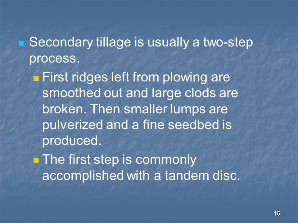 15 Secondary tillage is usually a two-step process. First ridges left from plowing are smoothed out and large clods are broken. Then smaller lumps are