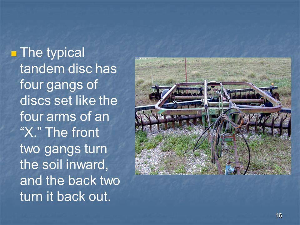 16 The typical tandem disc has four gangs of discs set like the four arms of an X. The front two gangs turn the soil inward, and the back two turn it