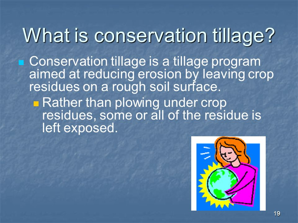 19 What is conservation tillage? Conservation tillage is a tillage program aimed at reducing erosion by leaving crop residues on a rough soil surface.
