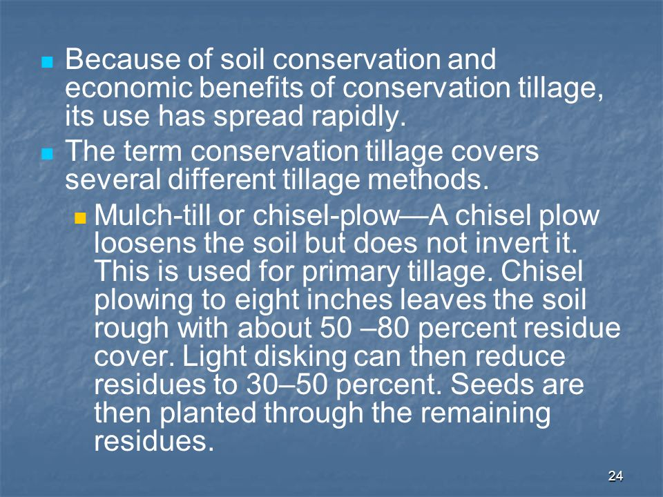 24 Because of soil conservation and economic benefits of conservation tillage, its use has spread rapidly. The term conservation tillage covers severa