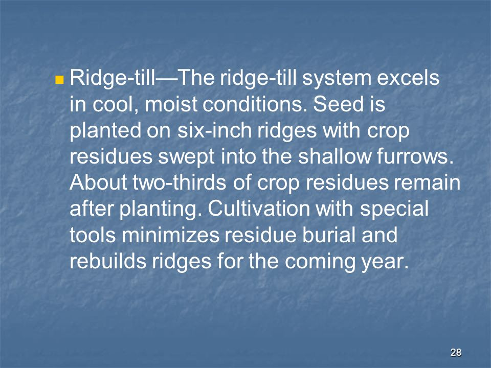 28 Ridge-tillThe ridge-till system excels in cool, moist conditions. Seed is planted on six-inch ridges with crop residues swept into the shallow furr