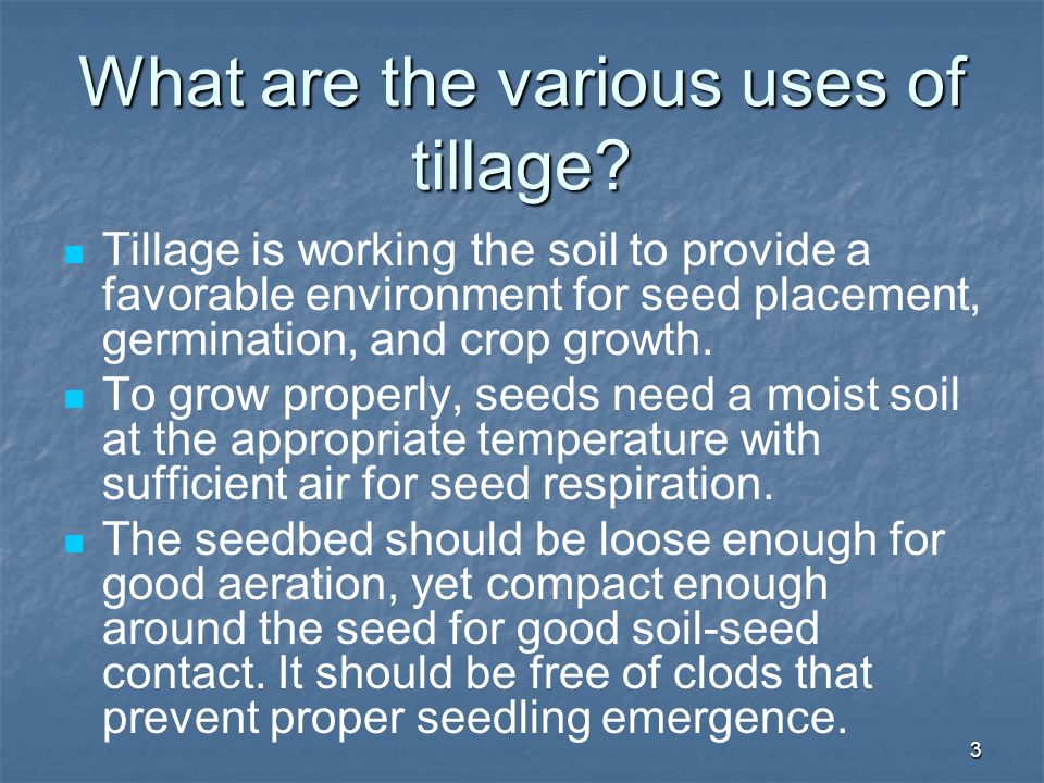 3 What are the various uses of tillage? Tillage is working the soil to provide a favorable environment for seed placement, germination, and crop growt