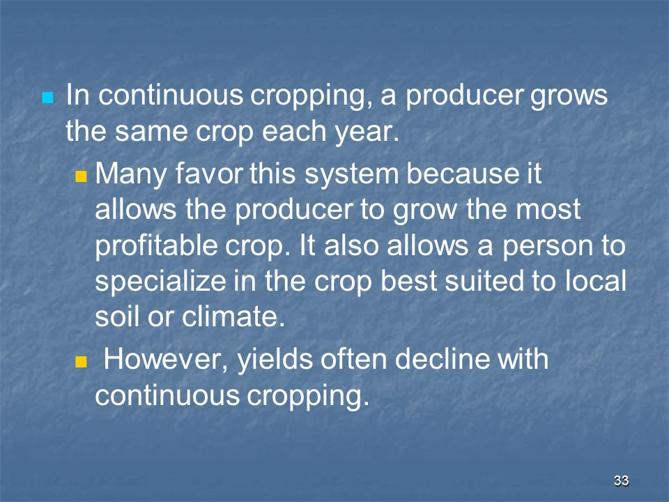 33 In continuous cropping, a producer grows the same crop each year. Many favor this system because it allows the producer to grow the most profitable