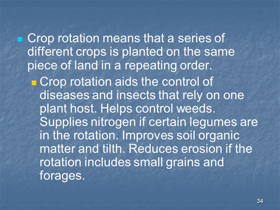 34 Crop rotation means that a series of different crops is planted on the same piece of land in a repeating order. Crop rotation aids the control of d