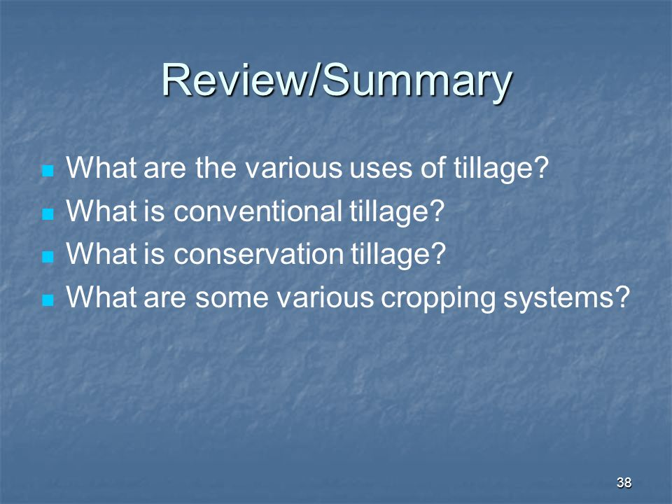 38 Review/Summary What are the various uses of tillage? What is conventional tillage? What is conservation tillage? What are some various cropping sys